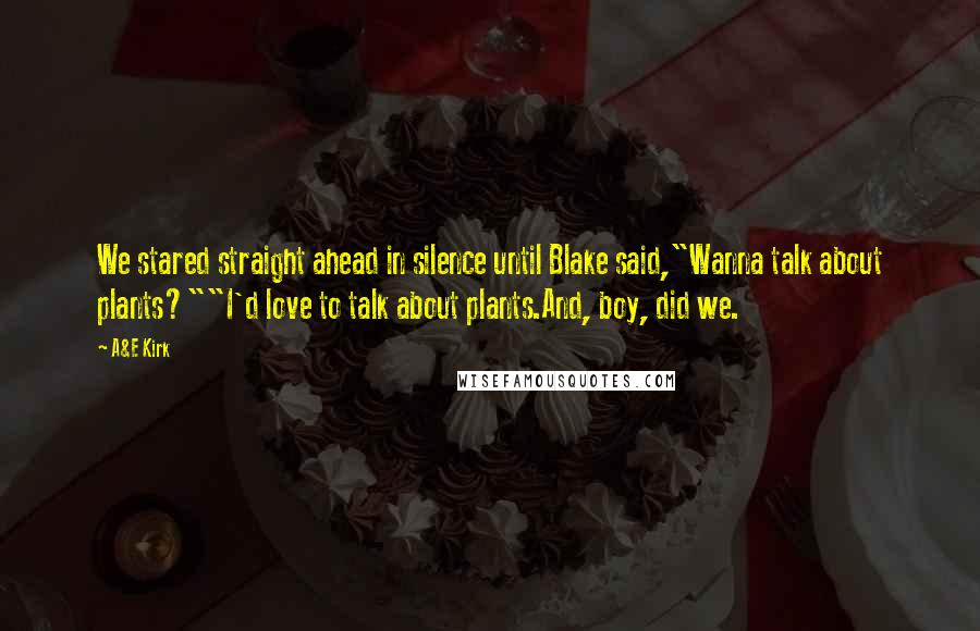 """A&E Kirk Quotes: We stared straight ahead in silence until Blake said,""""Wanna talk about plants?""""""""I'd love to talk about plants.And, boy, did we."""