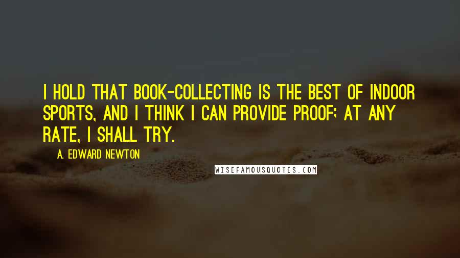 A. Edward Newton Quotes: I hold that book-collecting is the best of indoor sports, and I think I can provide proof; at any rate, I shall try.