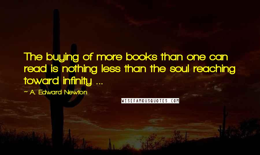 A. Edward Newton Quotes: The buying of more books than one can read is nothing less than the soul reaching toward infinity ...