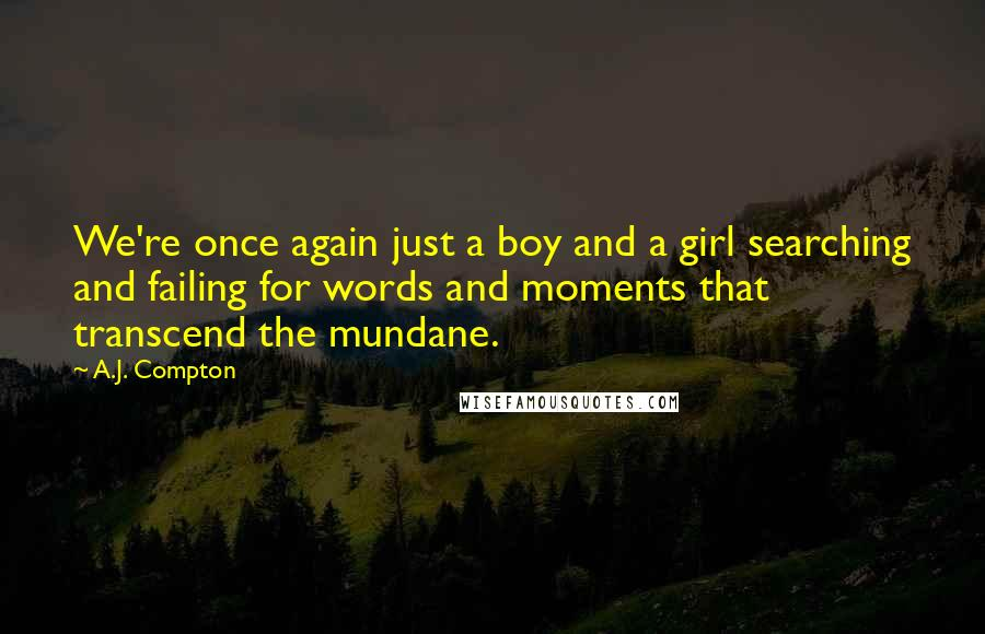 A.J. Compton Quotes: We're once again just a boy and a girl searching and failing for words and moments that transcend the mundane.