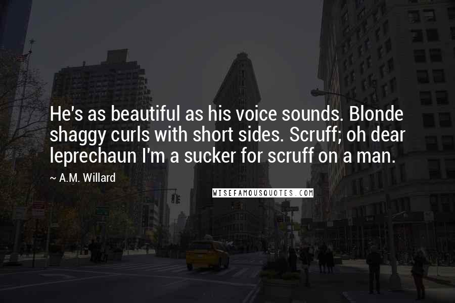 A.M. Willard Quotes: He's as beautiful as his voice sounds. Blonde shaggy curls with short sides. Scruff; oh dear leprechaun I'm a sucker for scruff on a man.