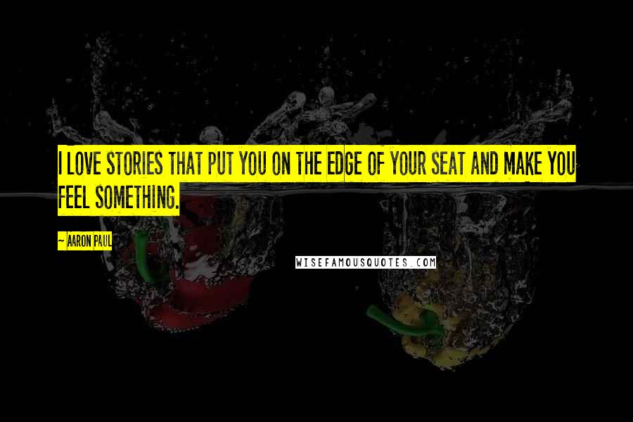 Aaron Paul Quotes: I love stories that put you on the edge of your seat and make you feel something.