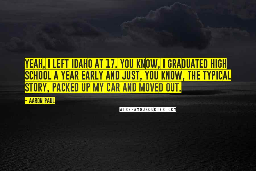 Aaron Paul Quotes: Yeah, I left Idaho at 17. You know, I graduated high school a year early and just, you know, the typical story, packed up my car and moved out.