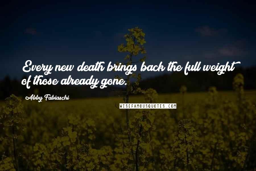 Abby Fabiaschi Quotes: Every new death brings back the full weight of those already gone.