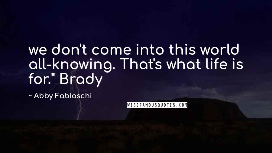 """Abby Fabiaschi Quotes: we don't come into this world all-knowing. That's what life is for."""" Brady"""