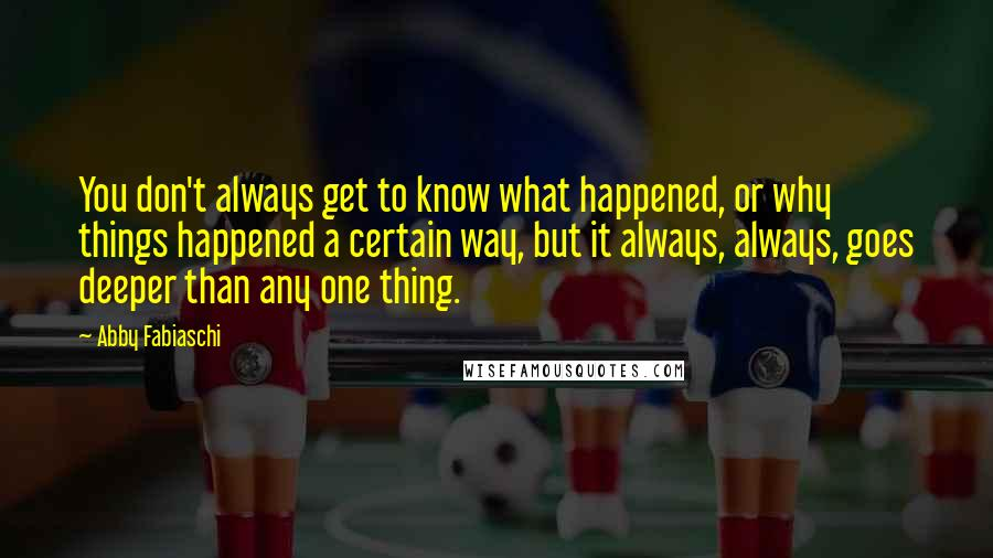 Abby Fabiaschi Quotes: You don't always get to know what happened, or why things happened a certain way, but it always, always, goes deeper than any one thing.