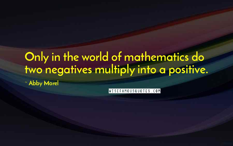 Abby Morel Quotes: Only in the world of mathematics do two negatives multiply into a positive.