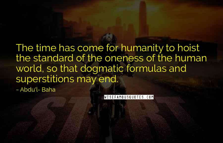 Abdul Baha Quotes The Time Has Come For Humanity To Hoist The