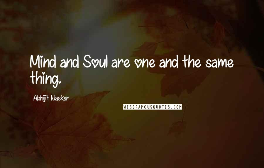 Abhijit Naskar Quotes: Mind and Soul are one and the same thing.