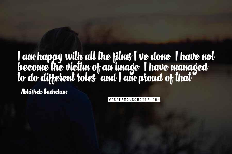 Abhishek Bachchan Quotes: I am happy with all the films I've done. I have not become the victim of an image. I have managed to do different roles, and I am proud of that.