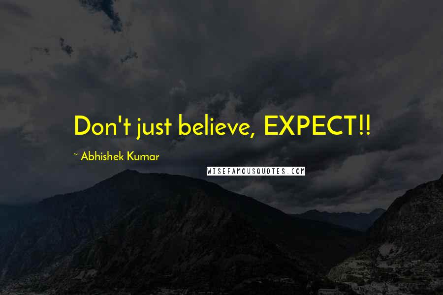 Abhishek Kumar Quotes: Don't just believe, EXPECT!!