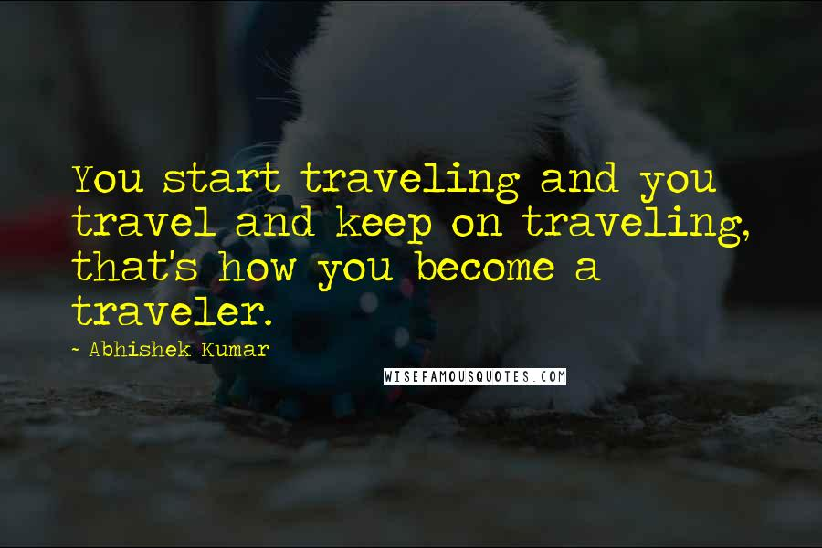Abhishek Kumar Quotes: You start traveling and you travel and keep on traveling, that's how you become a traveler.
