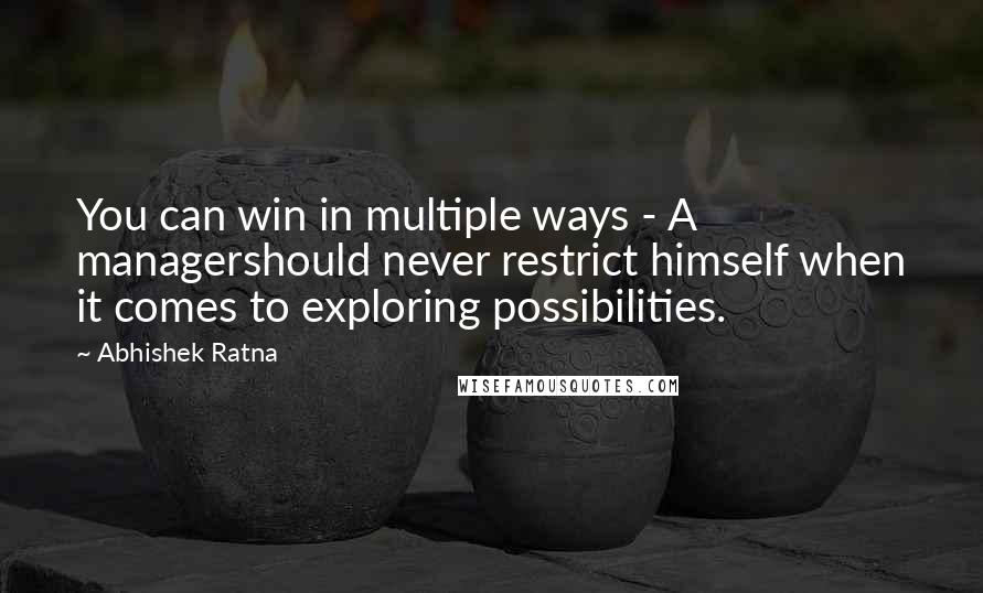 Abhishek Ratna Quotes: You can win in multiple ways - A managershould never restrict himself when it comes to exploring possibilities.