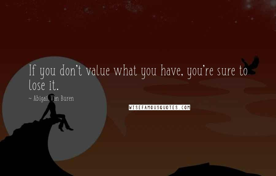 Abigail Van Buren Quotes: If you don't value what you have, you're sure to lose it.