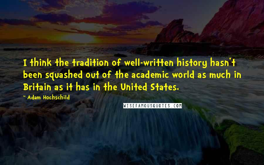 Adam Hochschild Quotes: I think the tradition of well-written history hasn't been squashed out of the academic world as much in Britain as it has in the United States.