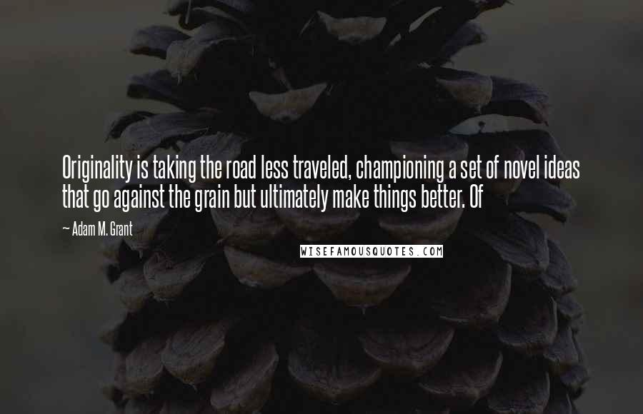 Adam M. Grant Quotes: Originality is taking the road less traveled, championing a set of novel ideas that go against the grain but ultimately make things better. Of