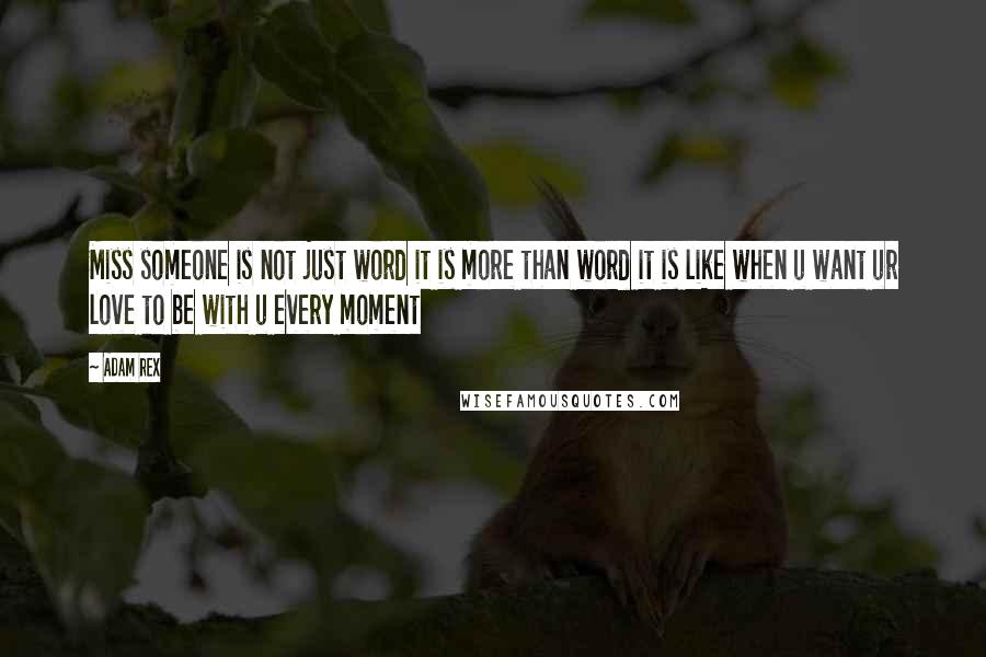Adam Rex Quotes: Miss someone is not just word it is more than word it is like when u want ur love to be with u every moment