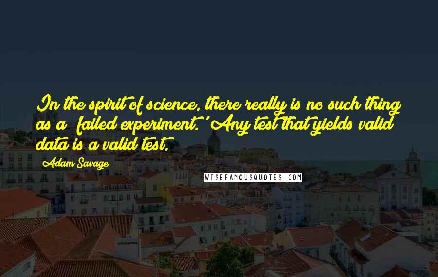 Adam Savage Quotes: In the spirit of science, there really is no such thing as a 'failed experiment.' Any test that yields valid data is a valid test.