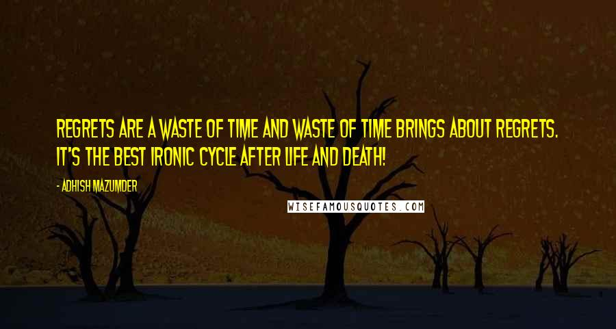 Adhish Mazumder Quotes: Regrets are a waste of time and waste of time brings about regrets. It's the best ironic cycle after life and death!
