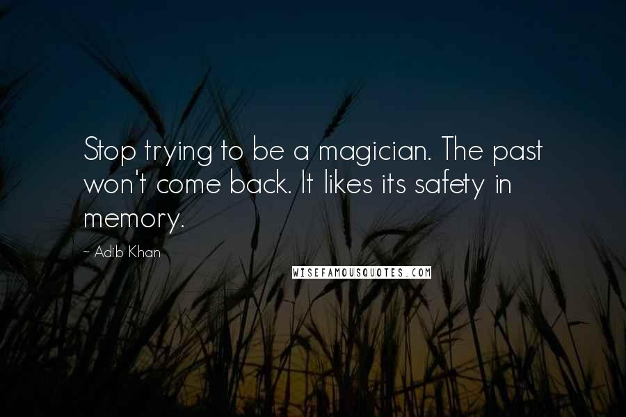 Adib Khan Quotes: Stop trying to be a magician. The past won't come back. It likes its safety in memory.