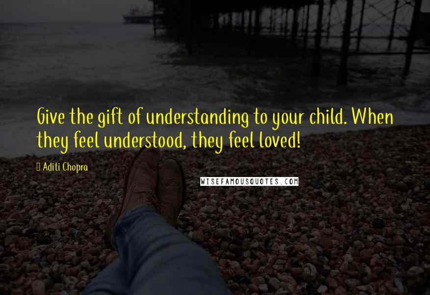 Aditi Chopra Quotes: Give the gift of understanding to your child. When they feel understood, they feel loved!