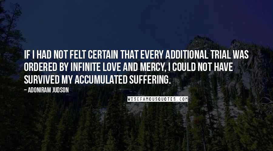 Adoniram Judson Quotes: If I had not felt certain that every additional trial was ordered by infinite love and mercy, I could not have survived my accumulated suffering.