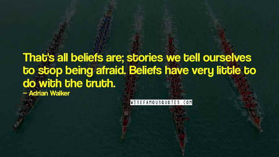Adrian Walker Quotes: That's all beliefs are; stories we tell ourselves to stop being afraid. Beliefs have very little to do with the truth.