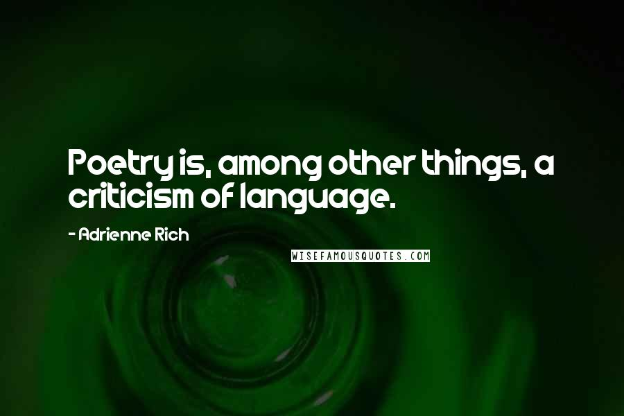 Adrienne Rich Quotes: Poetry is, among other things, a criticism of language.