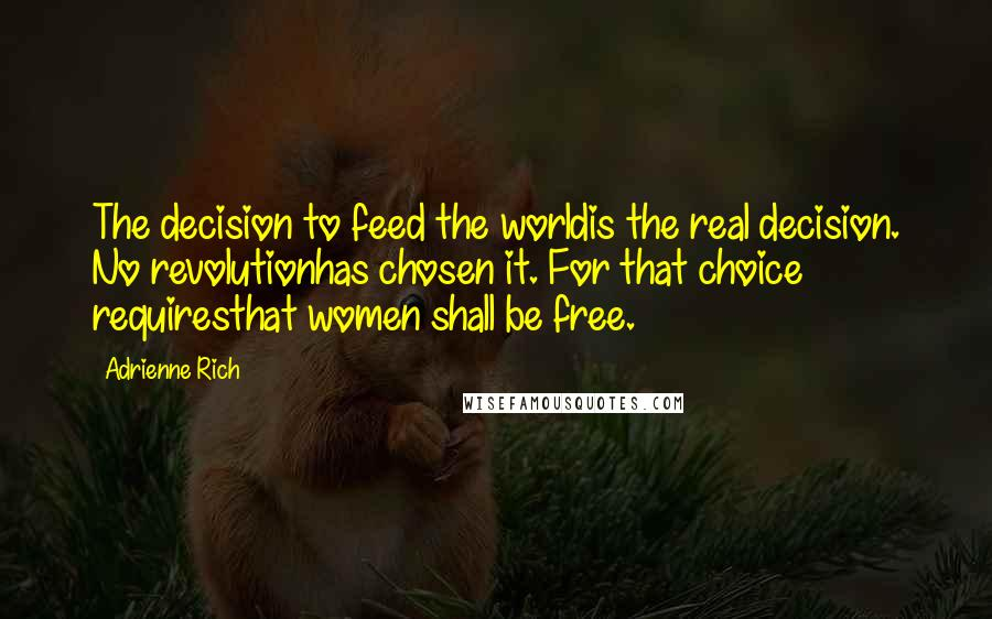 Adrienne Rich Quotes: The decision to feed the worldis the real decision. No revolutionhas chosen it. For that choice requiresthat women shall be free.