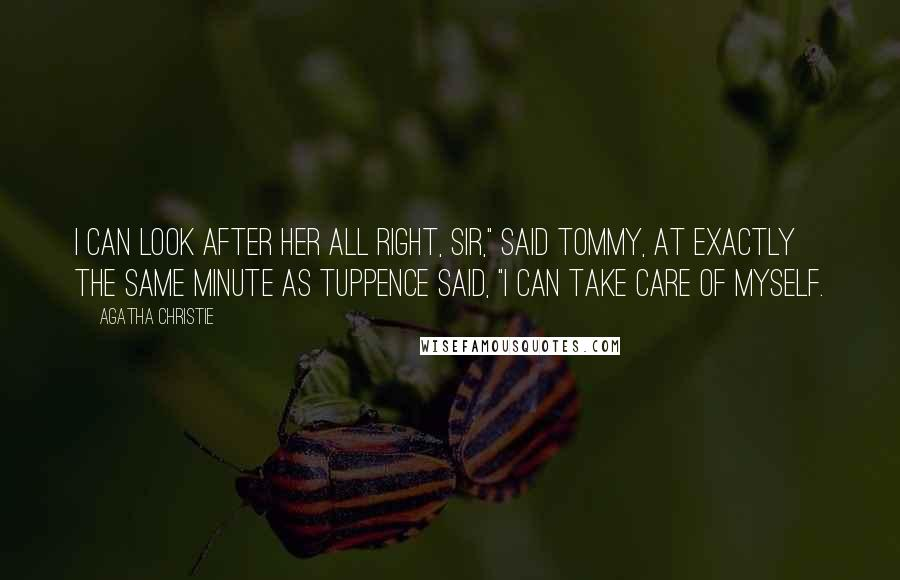 "Agatha Christie Quotes: I can look after her all right, sir,"" said Tommy, at exactly the same minute as Tuppence said, ""I can take care of myself."