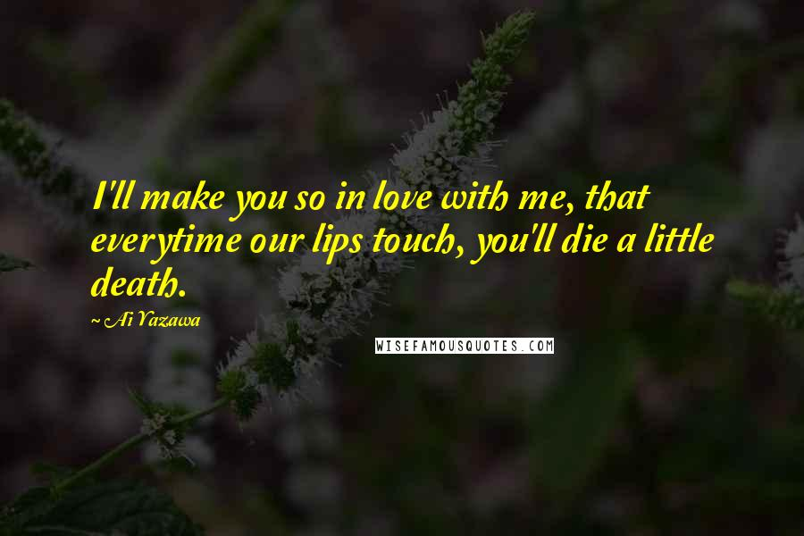 Ai Yazawa Quotes: I'll make you so in love with me, that everytime our lips touch, you'll die a little death.