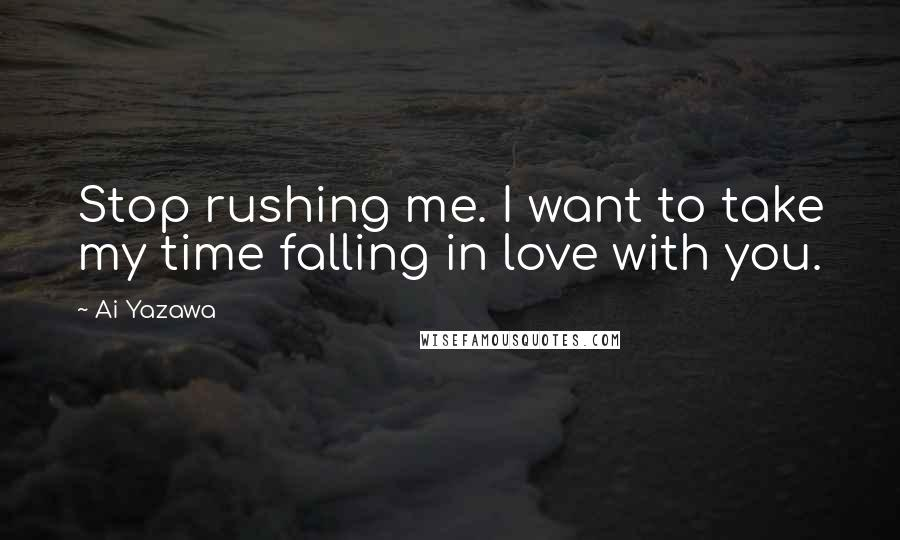Ai Yazawa Quotes: Stop rushing me. I want to take my time falling in love with you.