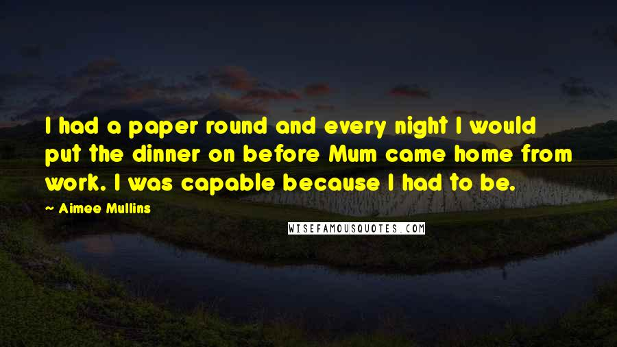 Aimee Mullins Quotes: I had a paper round and every night I would put the dinner on before Mum came home from work. I was capable because I had to be.