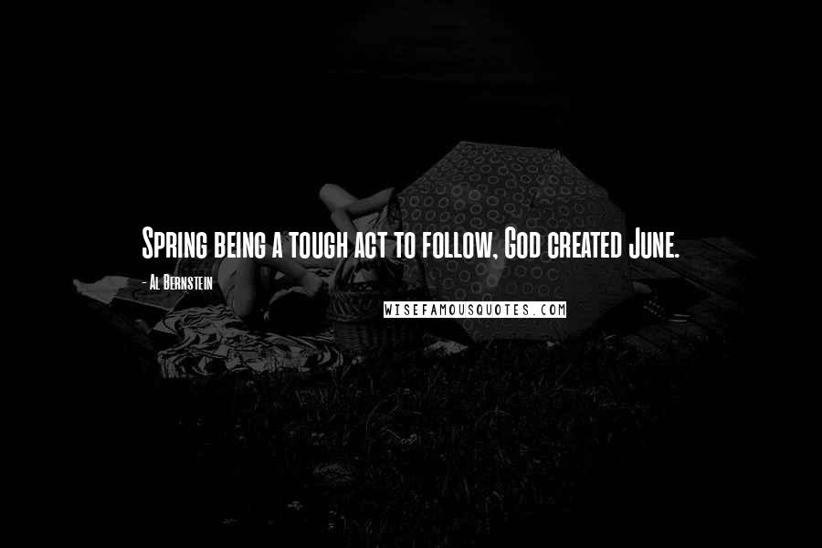 Al Bernstein Quotes: Spring being a tough act to follow, God created June.