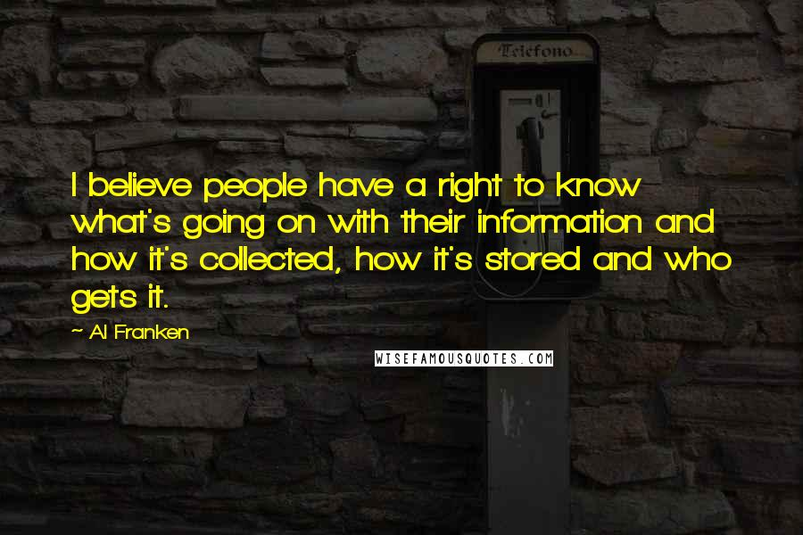 Al Franken Quotes: I believe people have a right to know what's going on with their information and how it's collected, how it's stored and who gets it.