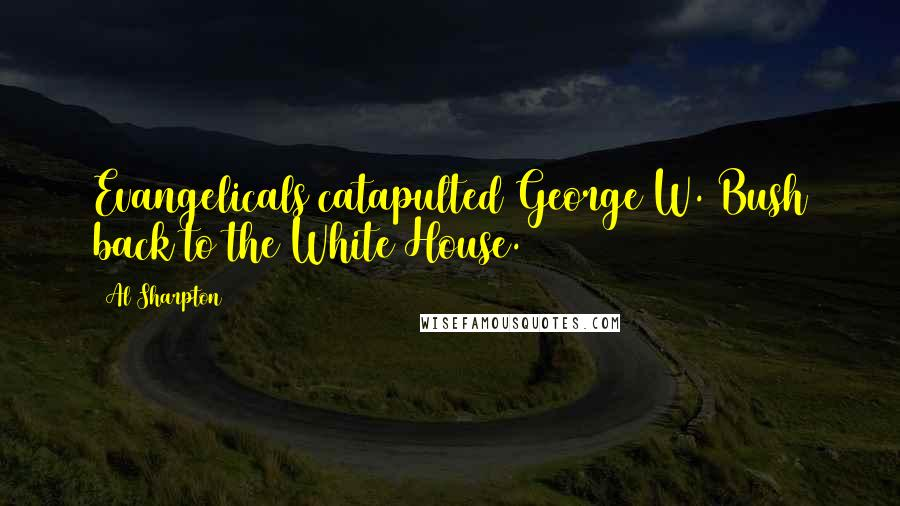 Al Sharpton Quotes: Evangelicals catapulted George W. Bush back to the White House.