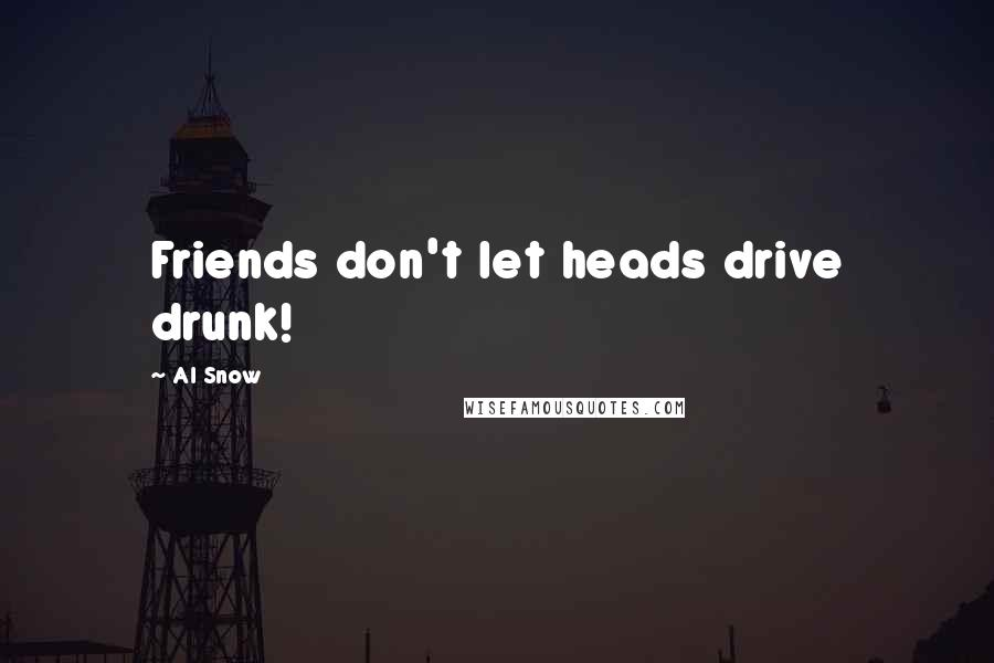 Al Snow Quotes: Friends don't let heads drive drunk!