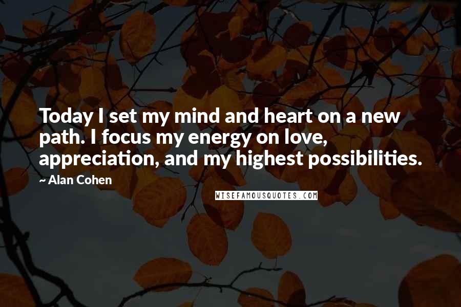 Alan Cohen Quotes: Today I set my mind and heart on a new path. I focus my energy on love, appreciation, and my highest possibilities.