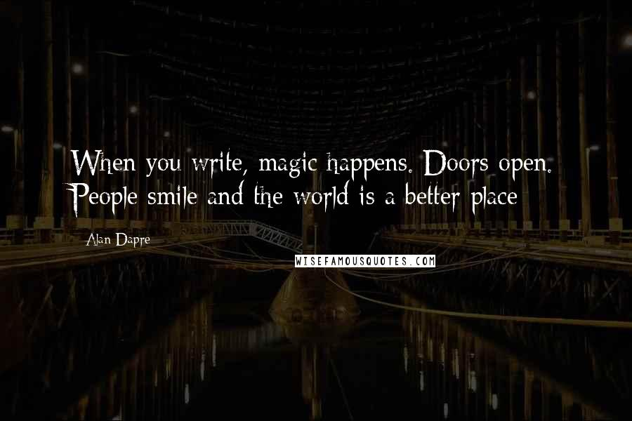 Alan Dapre Quotes: When you write, magic happens. Doors open. People smile and the world is a better place