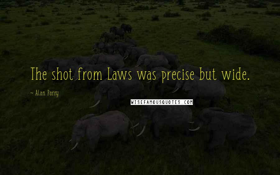 Alan Parry Quotes: The shot from Laws was precise but wide.