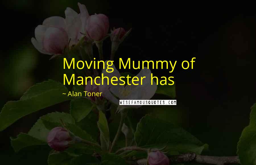 Alan Toner Quotes: Moving Mummy of Manchester has