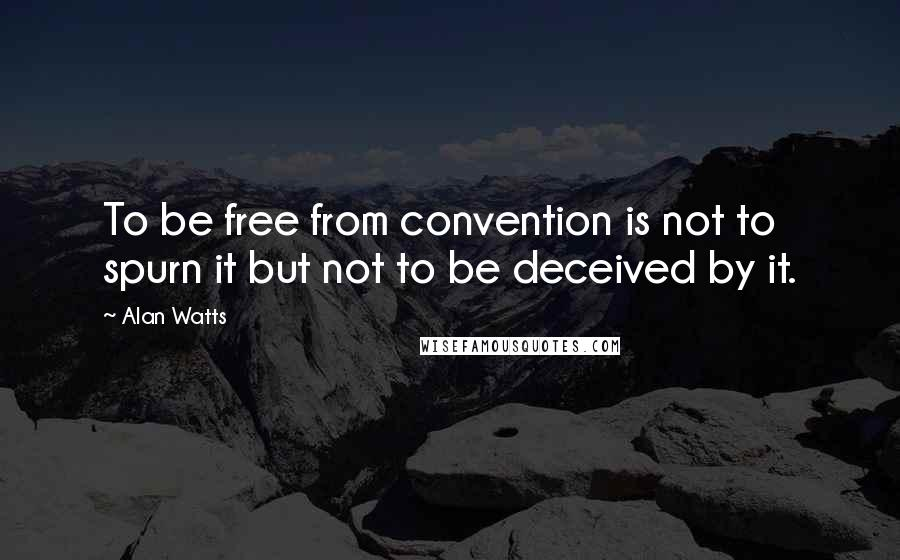 Alan Watts Quotes: To be free from convention is not to spurn it but not to be deceived by it.