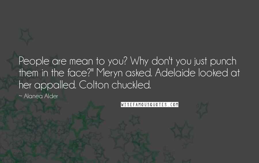 """Alanea Alder Quotes: People are mean to you? Why don't you just punch them in the face?"""" Meryn asked. Adelaide looked at her appalled. Colton chuckled."""