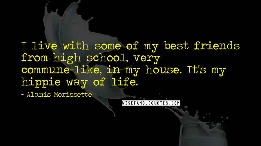 Alanis Morissette Quotes: I live with some of my best friends from high school, very commune-like, in my house. It's my hippie way of life.