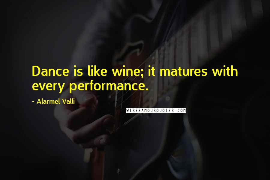 Alarmel Valli Quotes: Dance is like wine; it matures with every performance.