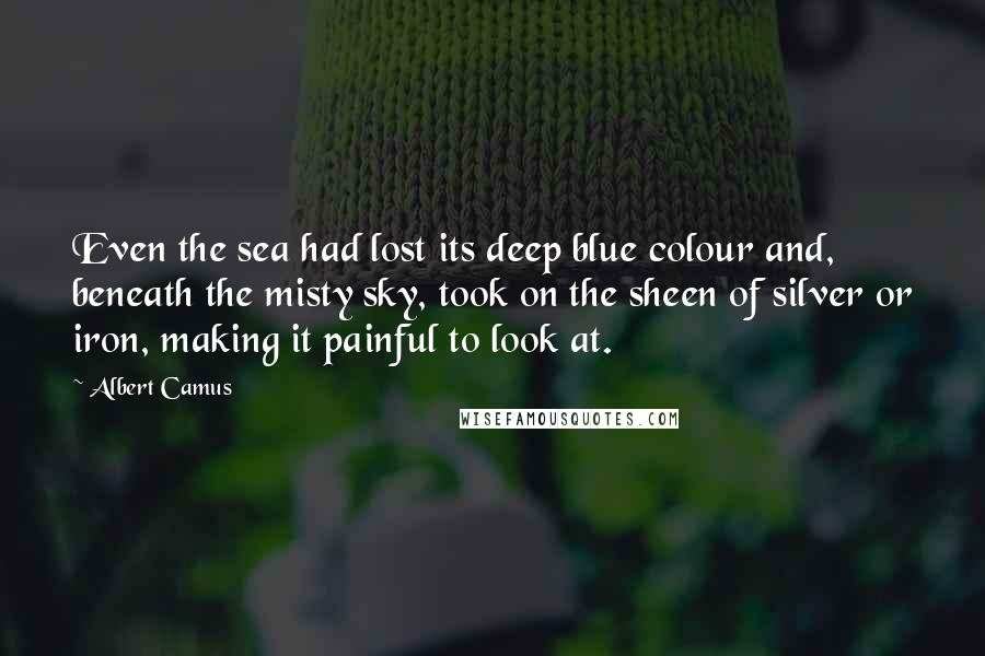 Albert Camus Quotes: Even the sea had lost its deep blue colour and, beneath the misty sky, took on the sheen of silver or iron, making it painful to look at.