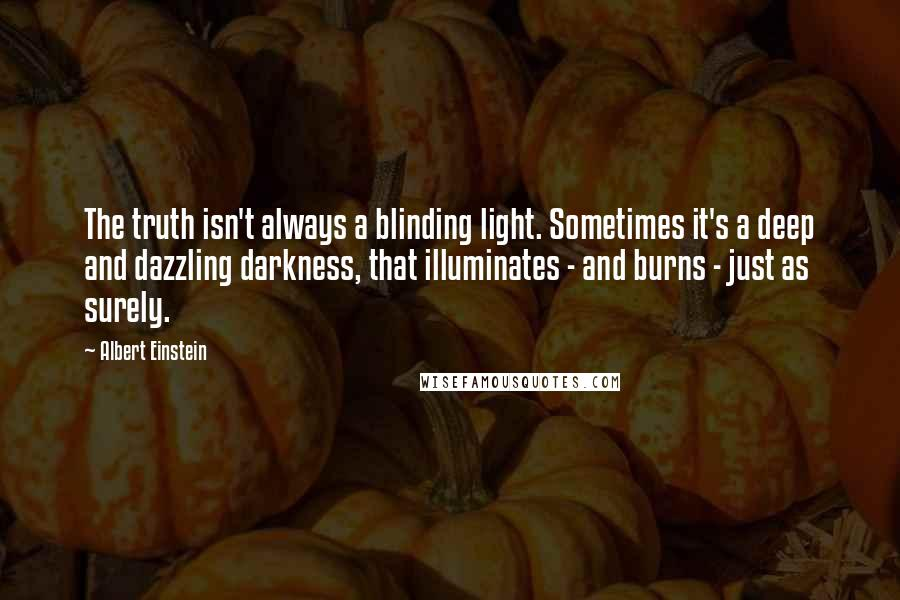 Albert Einstein Quotes: The truth isn't always a blinding light. Sometimes it's a deep and dazzling darkness, that illuminates - and burns - just as surely.