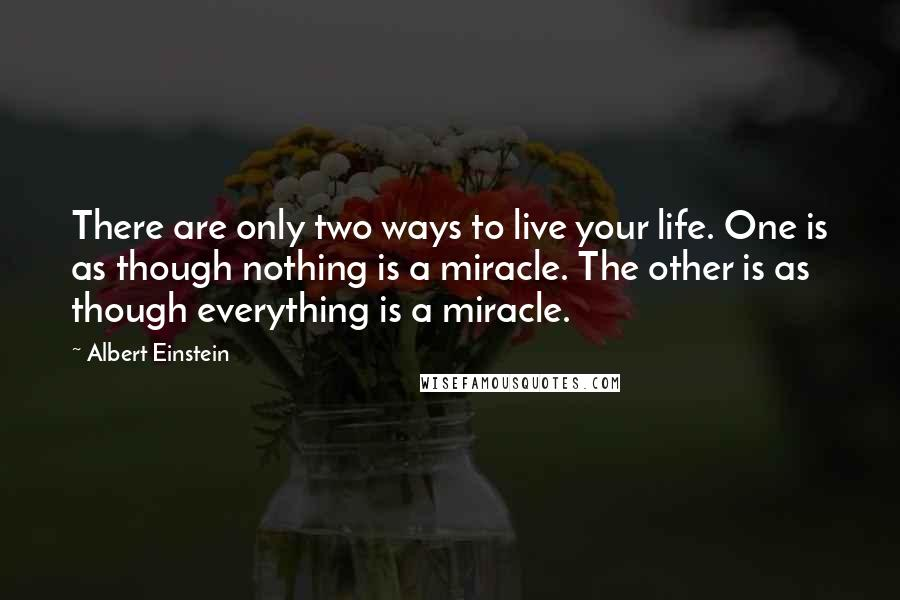 Albert Einstein Quotes: There are only two ways to live your life. One is as though nothing is a miracle. The other is as though everything is a miracle.