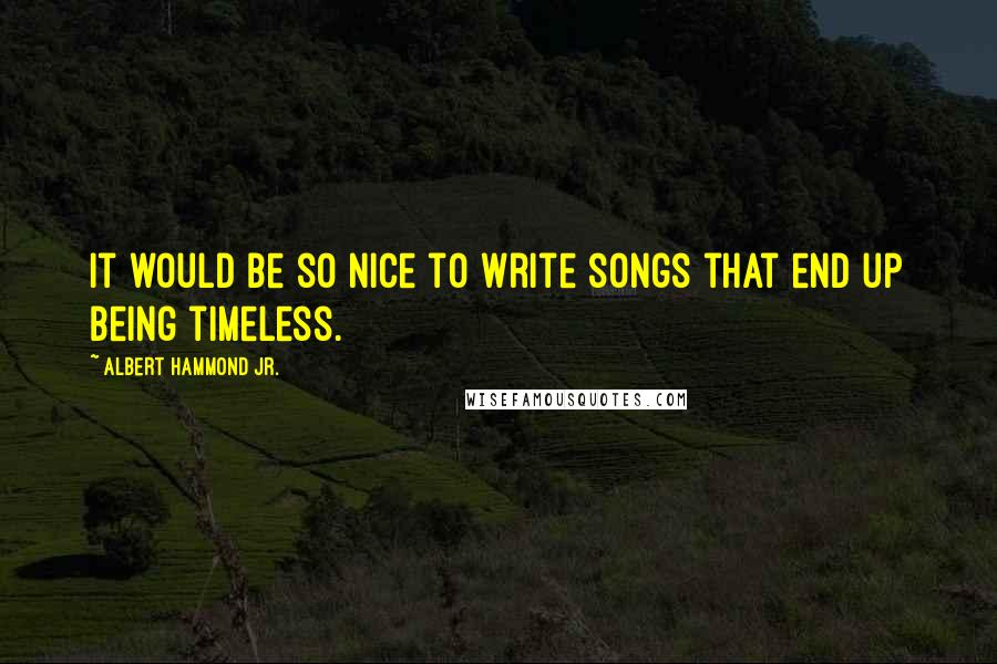 Albert Hammond Jr. Quotes: It would be so nice to write songs that end up being timeless.