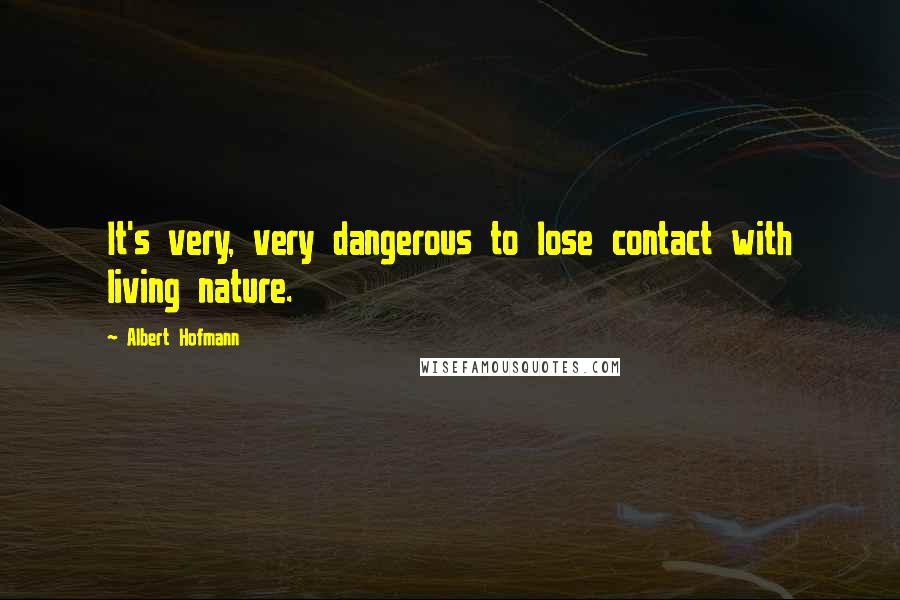 Albert Hofmann Quotes: It's very, very dangerous to lose contact with living nature.